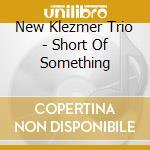 New Klezmer Trio - Short Of Something cd musicale di NEW KLEZMER TRIO