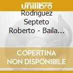 Rodriguez Septeto Roberto - Baila Gitano Baila cd musicale di Roberto Rodriguez