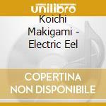 Koichi Makigami - Electric Eel cd musicale di Makigami Koichi