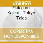 Makigami Koichi - Tokyo Taiga cd musicale di Makigami Koichi