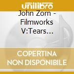 John Zorn - Filmworks V:Tears Ecstasy cd musicale di John Zorn
