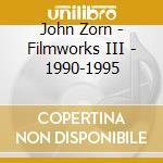 John Zorn - Filmworks III - 1990-1995 cd musicale di John Zorn