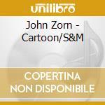 John Zorn - Cartoon/S&M cd musicale di John Zorn