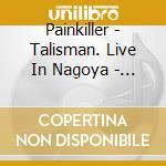 LIVE IN NAGOYA - TALISMAN                 cd musicale di PAINKILLER