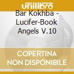 Bar Kokhba - Lucifer-Book Angels V.10 cd musicale di Kokhba Bar