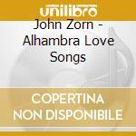 John Zorn - Alhambra Love Songs cd musicale di John Zorn