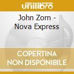 John Zorn - Nova Express cd musicale di John Zorn
