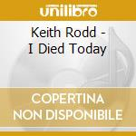 Keith Rodd - I Died Today cd musicale di Rodd Keith