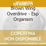 Brown Wing Overdrive - Esp Organism cd musicale di BROWN WING OVERDRIVE