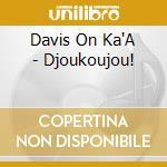 Davis On Ka'A - Djoukoujou! cd musicale di DAVIS ON KA'A