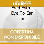 Fred Frith - Eye To Ear Iii cd musicale di Fred Frith