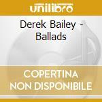 Derek Bailey - Ballads cd musicale di BAILEY DEREK