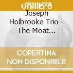 Joseph Holbrooke Trio - The Moat Recordings cd musicale di HOLBROOKE JOSEPH TRI