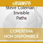 Steve Coleman - Invisible Paths cd musicale di STEVE COLEMAN