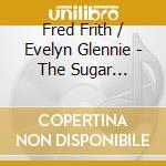 Fred Frith/Evelyn Glennie - The Sugar Factory cd musicale di FRITH-GLENNIE