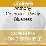 Anthony Coleman - Pushy Blueness cd musicale di Anthony Coleman