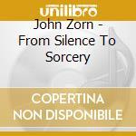 John Zorn - From Silence To Sorcery cd musicale di John Zorn