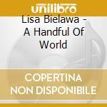 Lisa Bielawa - A Handful Of World cd musicale di Lisa Bielawa