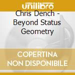 Chris Dench - Beyond Status Geometry cd musicale di Chris Dench