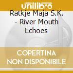 Ratkje Maja S.K. - River Mouth Echoes cd musicale di RATKJE MAJA S.K.