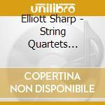 Elliott Sharp - String Quartets 2002/2007 cd musicale di Elliott Sharp