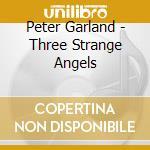 Peter Garland - Three Strange Angels cd musicale di Peter Garland