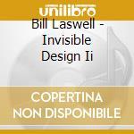 Bill Laswell - Invisible Design Ii cd musicale di Bill Laswell