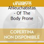 Ahleuchatistas - Of The Body Prone cd musicale di AHLEUCHATISTAS