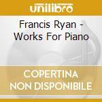 Francis Ryan - Works For Piano cd musicale di Ryan Francis