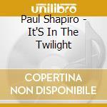 Paul Shapiro - It'S In The Twilight cd musicale di Paul Shapiro