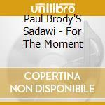 Paul Brody'S Sadawi - For The Moment cd musicale di BRODY PAUL SADAWI