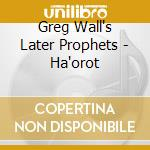 Greg Wall's Later Prophets - Ha'orot cd musicale di WALL GREG / LATER PR