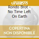Rondo Brot - No Time Left On Earth cd musicale di Brothers Rondo'