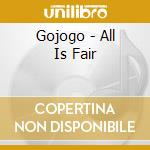 CD - GOJOGO - ALL IS FAIR cd musicale di GOJOGO