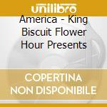 America - King Biscuit Flower Hour Presents cd musicale