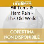 THIS OLD WORLD cd musicale di TOMS BILL & HARD RAIN