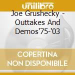 OUTTAKES AND DEMOS'75-'03 cd musicale di JOE GRUSHECKY