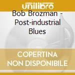 POST-INDUSTRIAL BLUES cd musicale di BROZMAN BOB