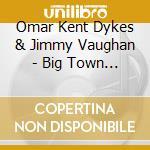 Omar Kent Dykes & Jimmy Vaughan - Big Town Playboy cd musicale di DYKES OMAR KENT