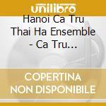 Ca Tru Thai Ha Ensemble - Ca Tru - The Music Of North Vietnam cd musicale di Artisti Vari