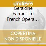Farrar, Geraldine - Geraldine Farrar In French Opera 1908-1921 cd musicale di Artisti Vari