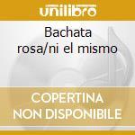 Bachata rosa/ni el mismo cd musicale
