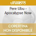 APOCALYPSE NOW                            cd musicale di Ubu Pere