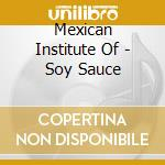 Mexican Institute Of - Soy Sauce cd musicale di MEXICAN INSTITUTE OF