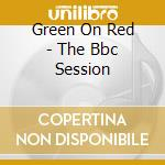 THE BBC SESSION cd musicale di GREEN ON RED