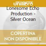 Lonesome Echo Production - Silver Ocean cd musicale di Lonesome echo production