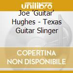 Joe 'Guitar' Hughes - Texas Guitar Slinger cd musicale di Joe