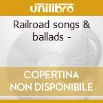 Railroad songs & ballads - cd musicale di Artisti Vari