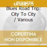 B.King/T.Evans/M.Ball & O. - Blues Road Trip City To.. cd musicale di B.king/t.evans/m.ball & o.