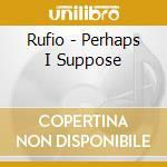 Perhaps, i suppose cd musicale di Rufio